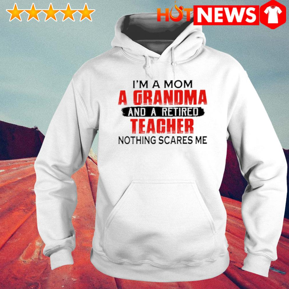 I'm a Mom a Grandma and a retired teacher nothing scares me s 6 HNT Hoodie White