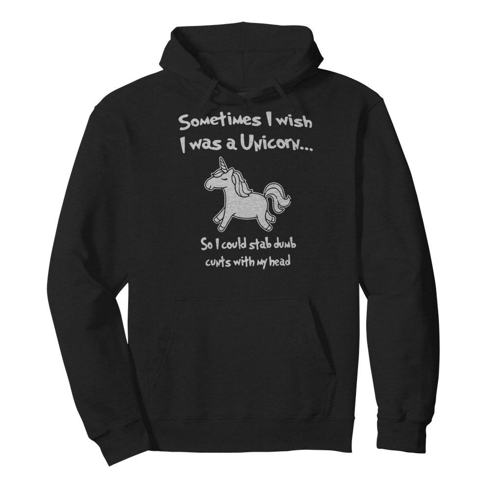 Sometimes I wish I was a Unicorn so I could stab dumb cunts with my head Hoodie