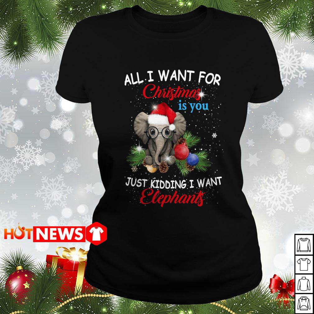 All I want for Christmas is you just kidding I want Elephants Ladies tee