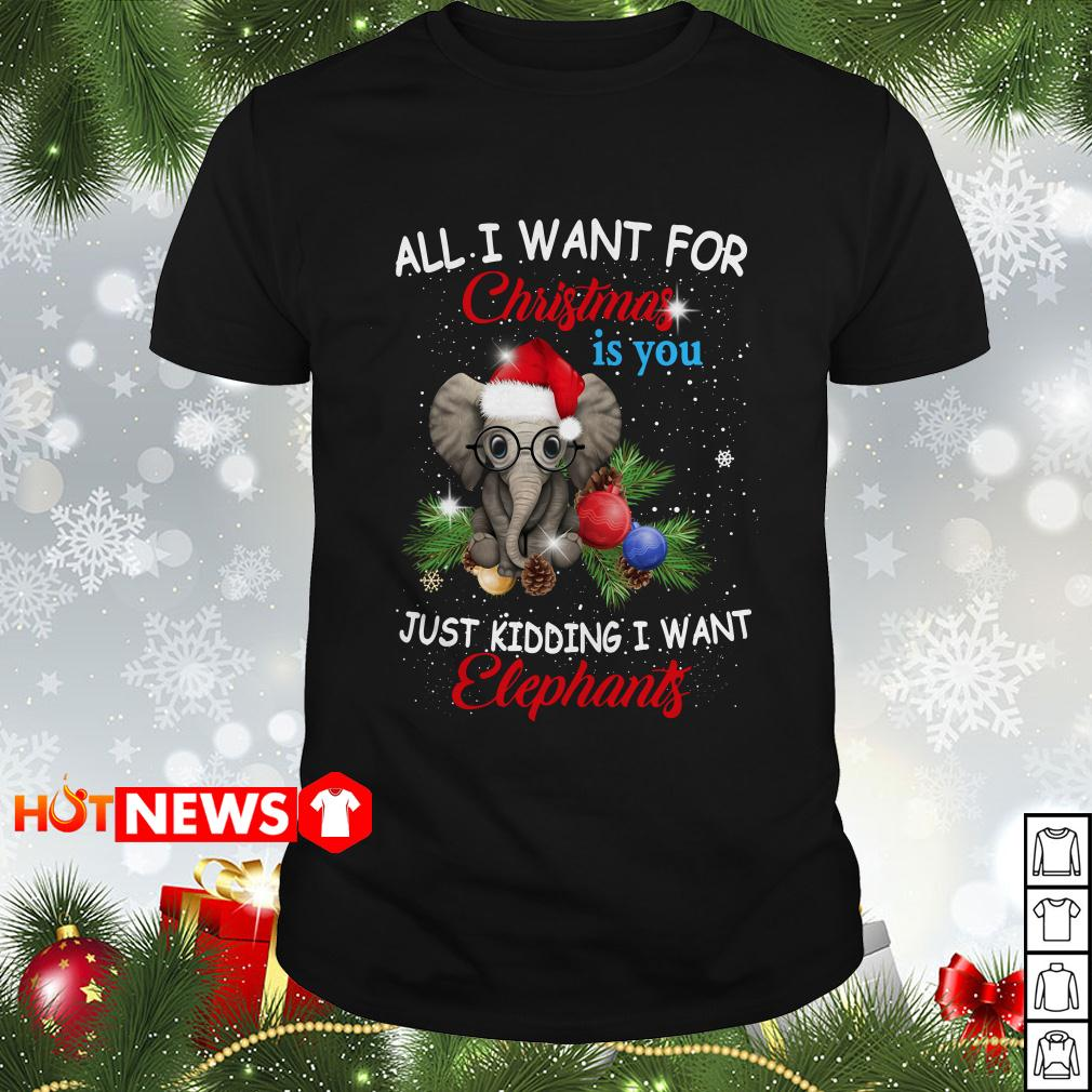 All I want for Christmas is you just kidding I want Elephants Guys shirt