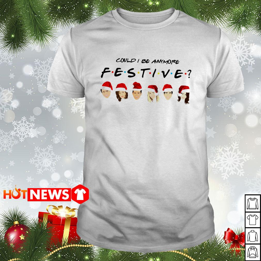 Could I be Anymore Festive Friends TV Show character Santa Christmas Guys shirt