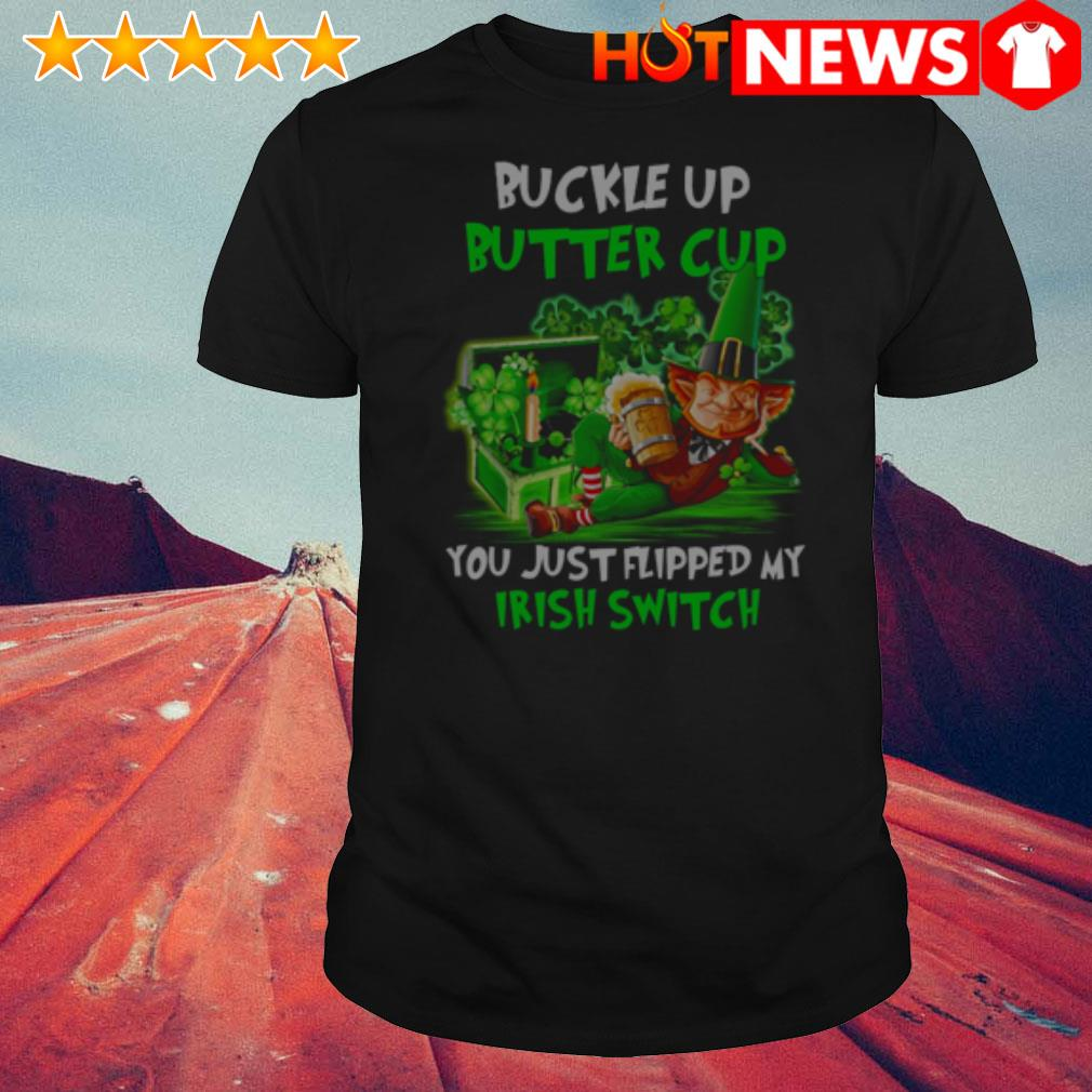 Buckle up buckle up you just flipped my Irish switch shirt