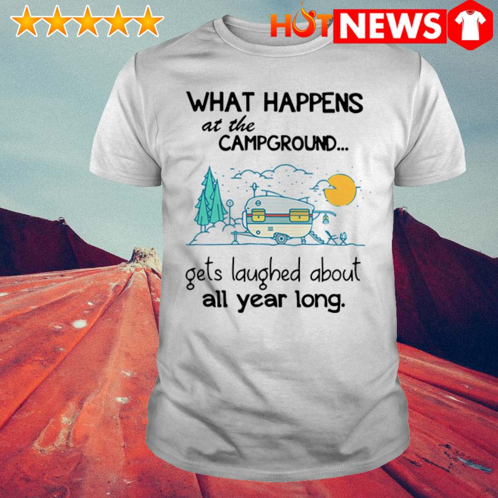 Awesome What happens at the campground get laughed about all year long shirt