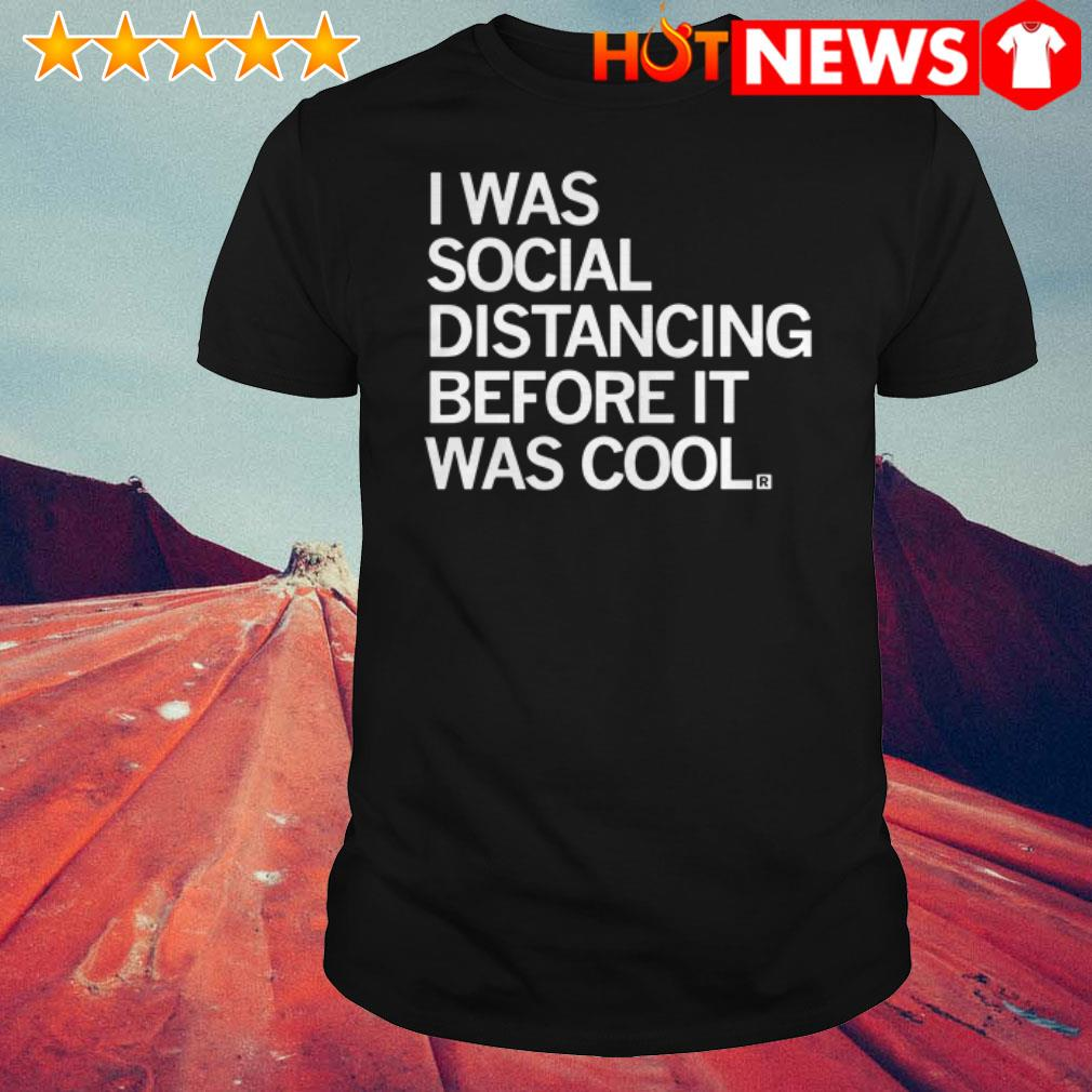 Awesome I was social distancing before it was cool shirt
