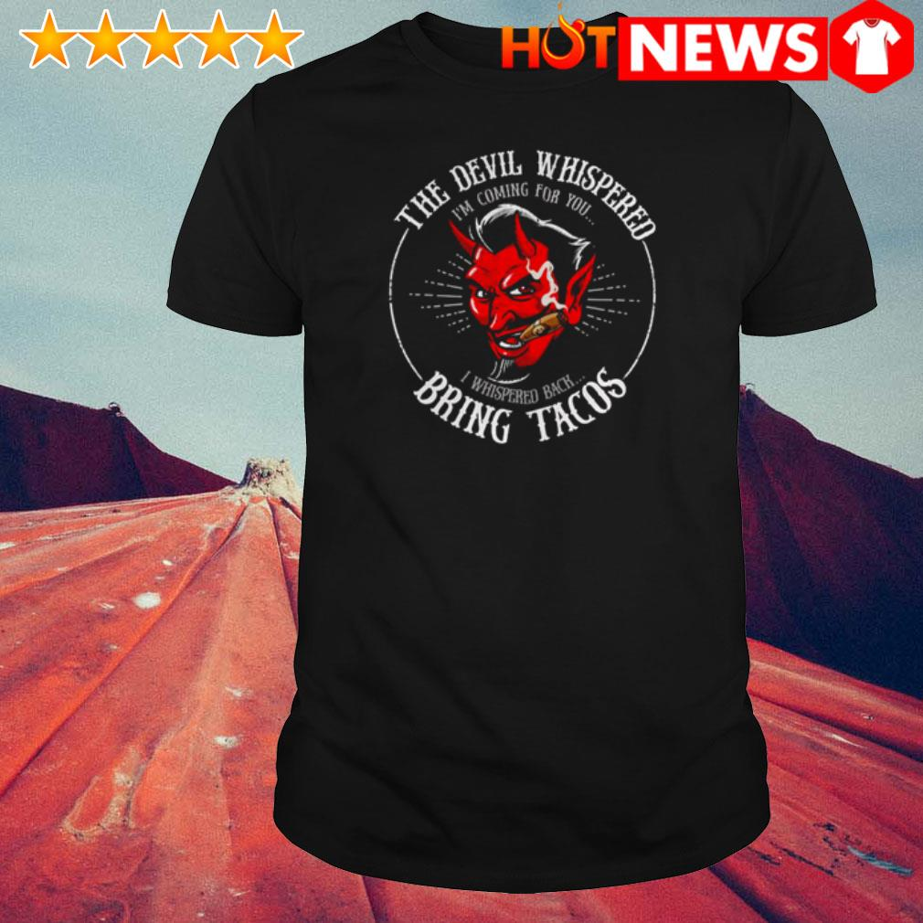 Awesome The devil whispered I'm coming for you I whispered back bring tacos shirt