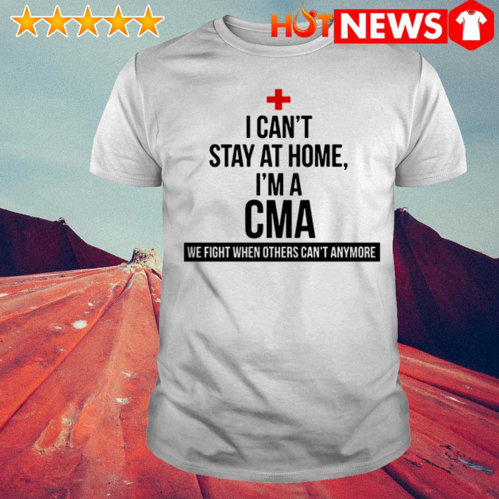 Awesome We fight when others can't anymore I can't stay at home I'm a CMA shirt