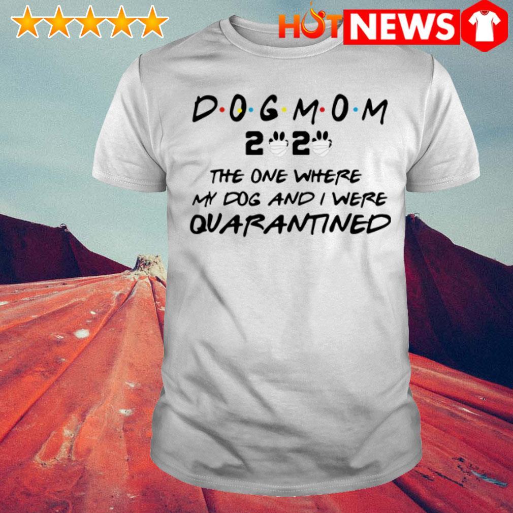 Dog mom 2020 Quarantined the one where my dog and I were shirt