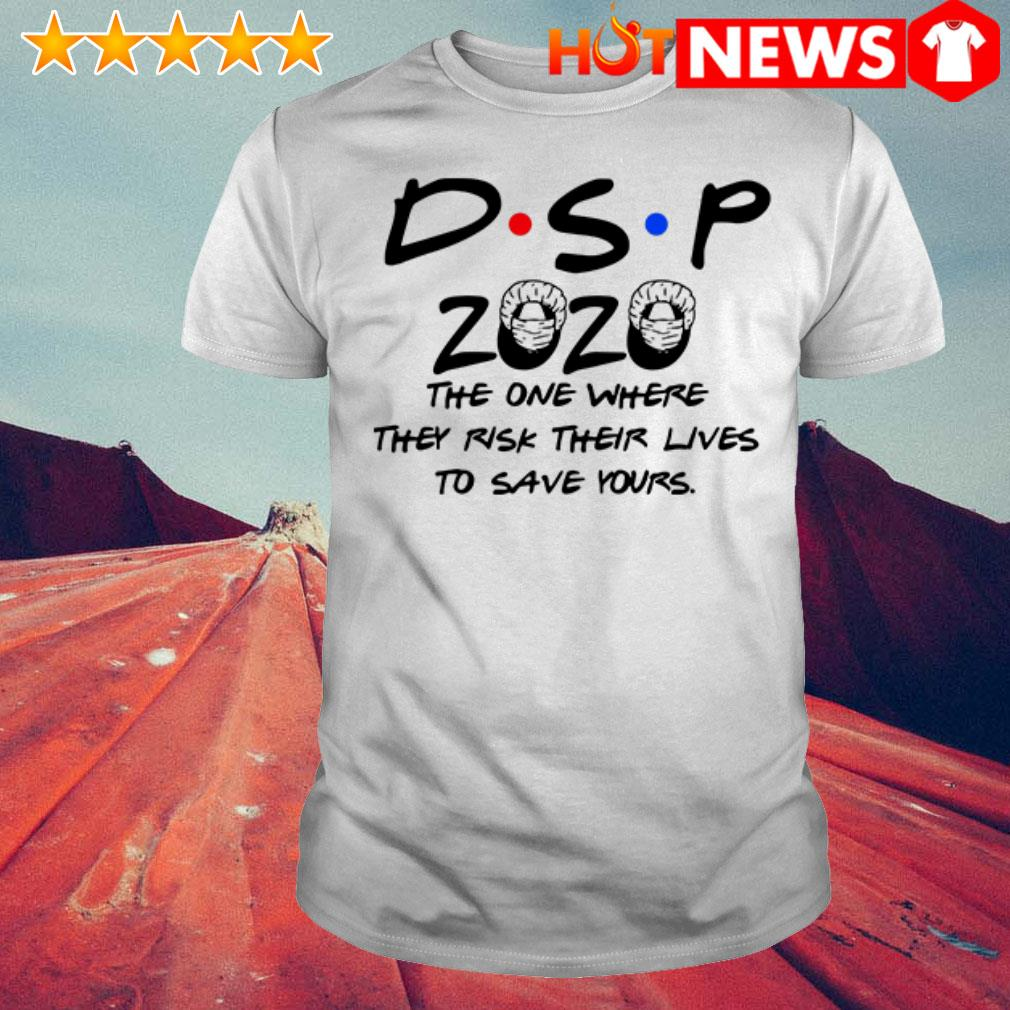 Friends TV Show DSP 2020 the one where they risk their lives to save yours shirt