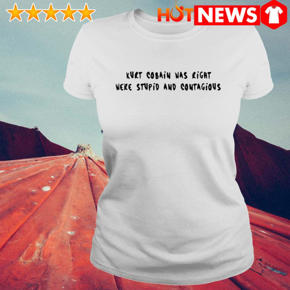 Official Kurt Cobain was right we're stupid and contagious  Ladies Tee