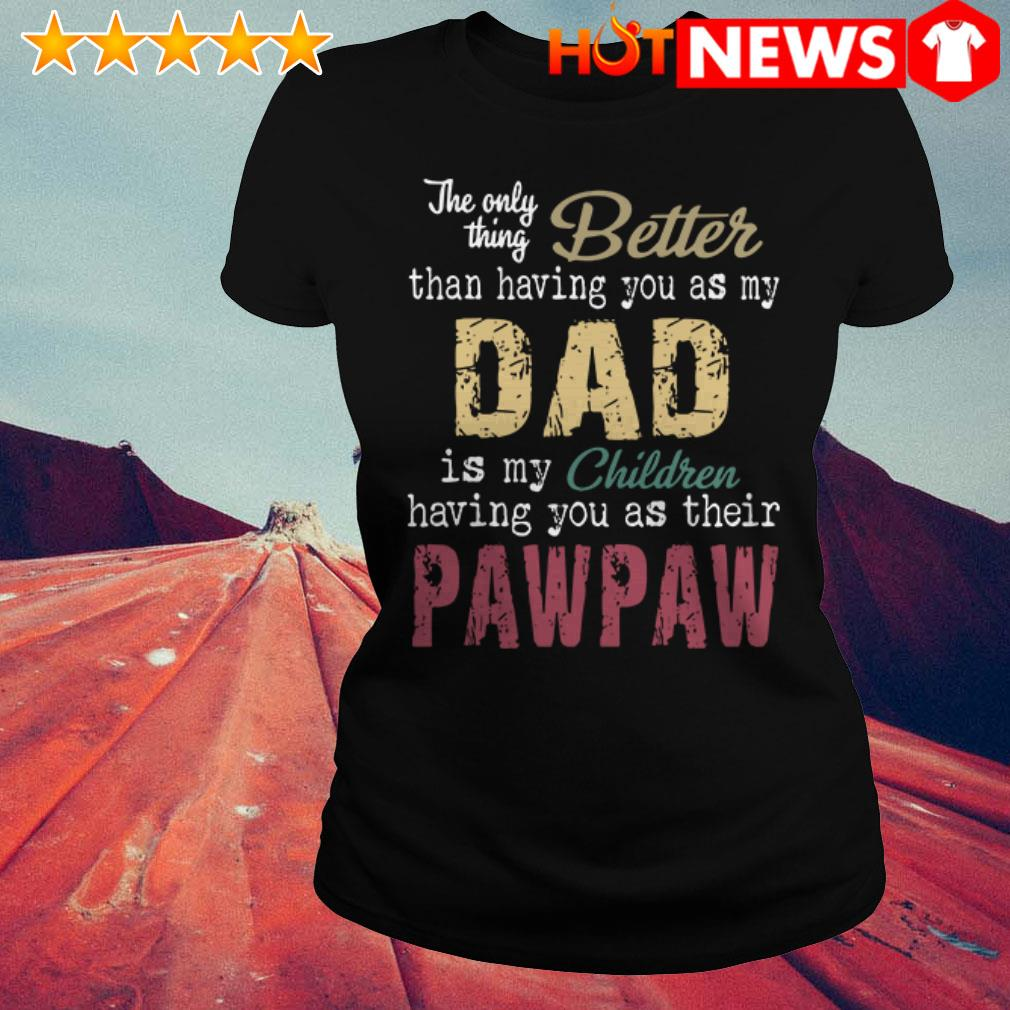 The only thing better than having you as my dad is my children pawpaw Ladies Tee