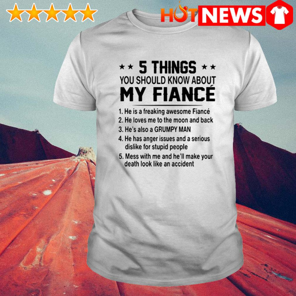 5 Things you should know about my Fiance he's also a grumpy man shirt