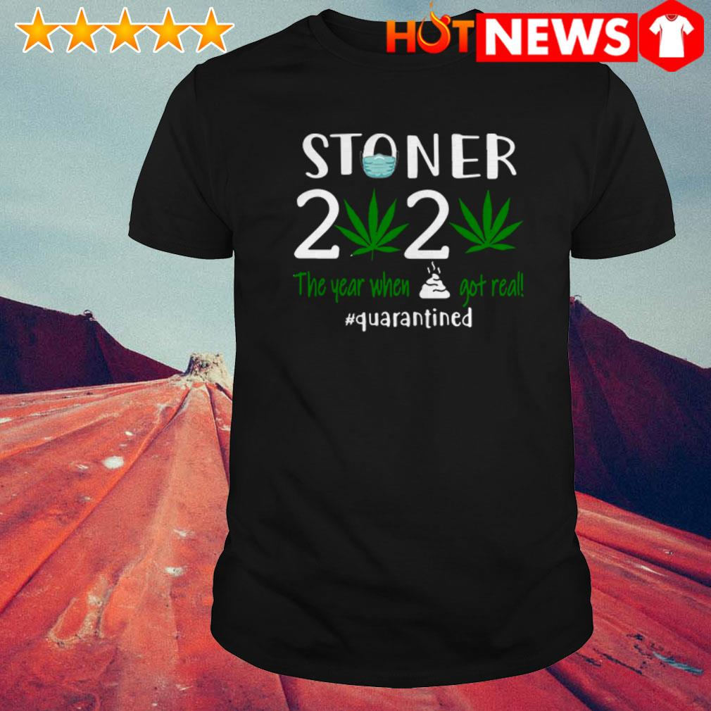 Cannabis stoner 2020 the year when shit got real #quarantined shirt