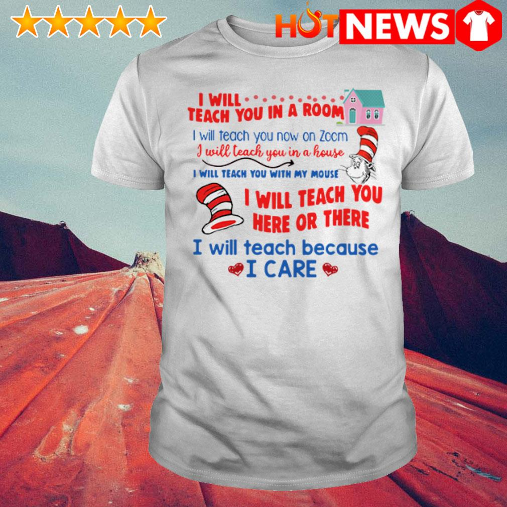 Dr. Seuss I will teach you in room I will teach because I care shirt