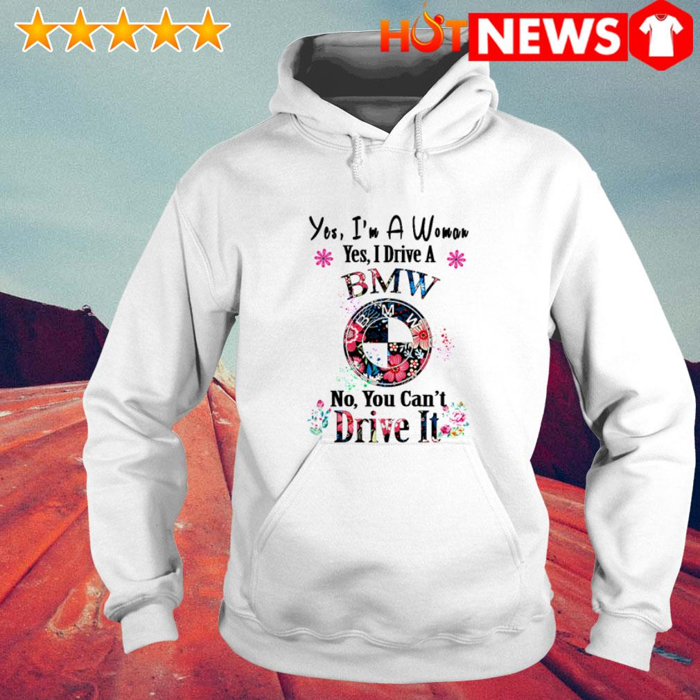 Floral Yes I'm a woman yes I drive a BMW no you can't Dive it Hoodie