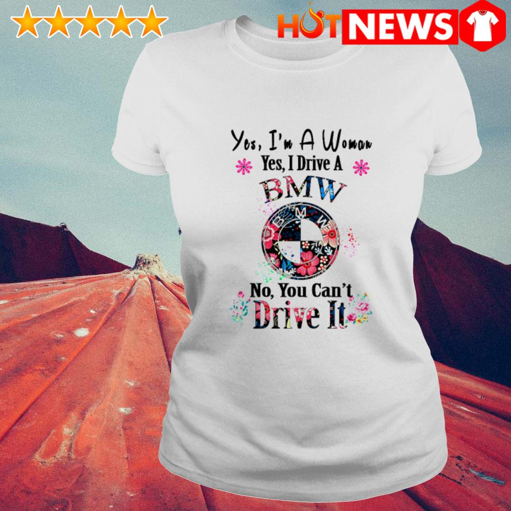 Floral Yes I'm a woman yes I drive a BMW no you can't Dive it Ladies Tee