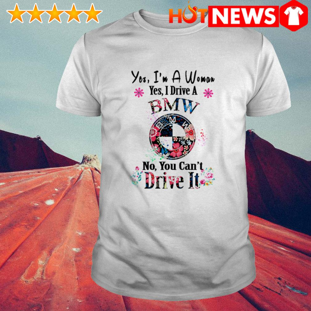 Floral Yes I'm a woman yes I drive a BMW no you can't Dive it shirt