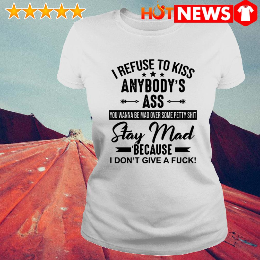 I refuse to kiss anybody's ass you wanna be mad over some petty shit Ladies Tee