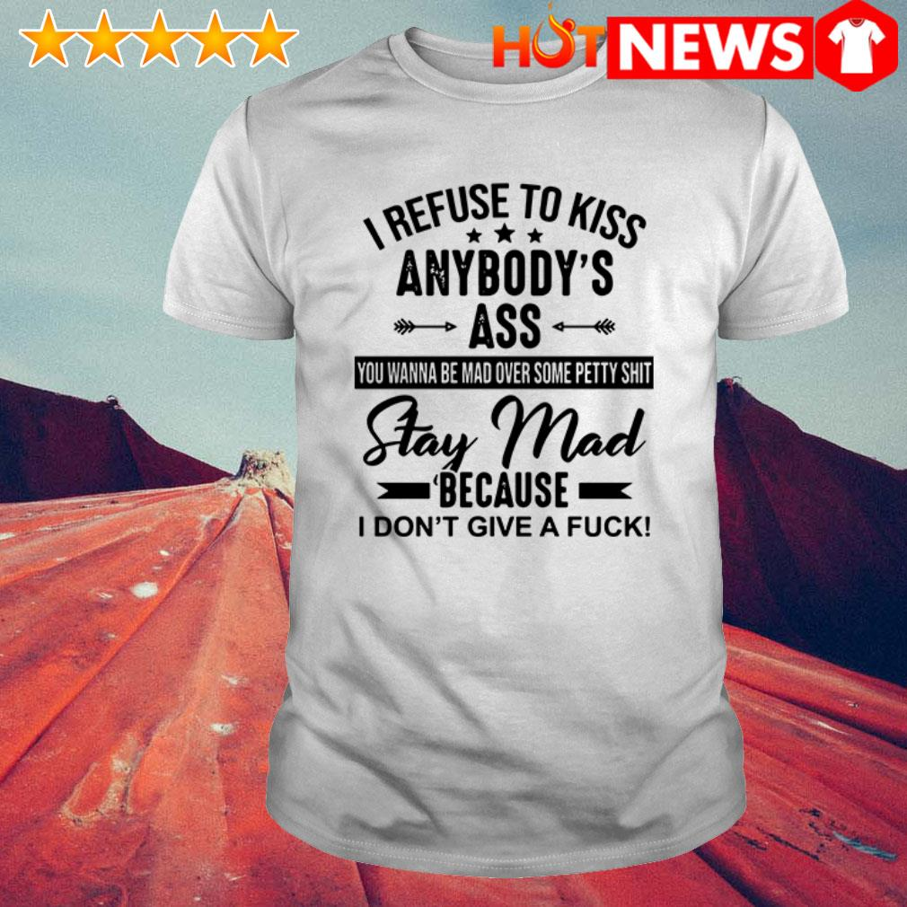 I refuse to kiss anybody's ass you wanna be mad over some petty shit shirt