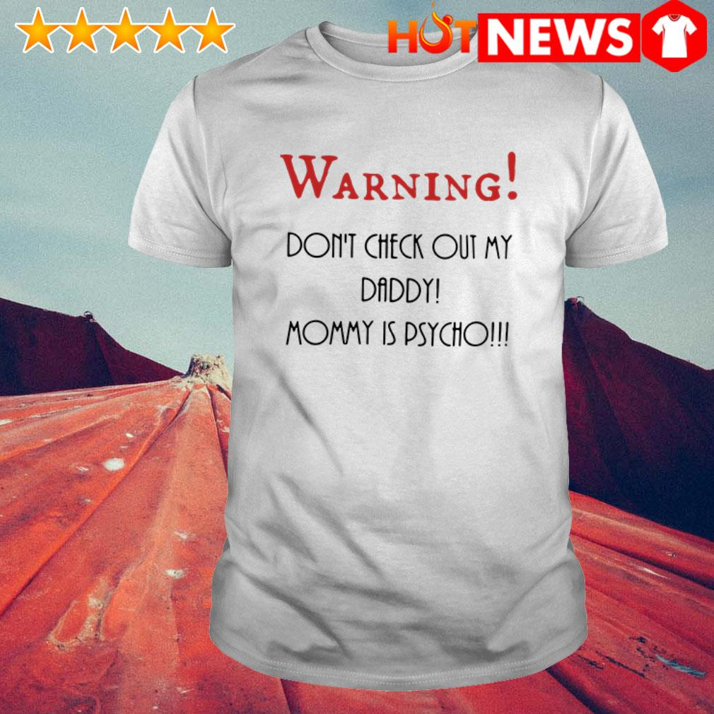 Mommy is psycho don't check out my daddy Warning shirt
