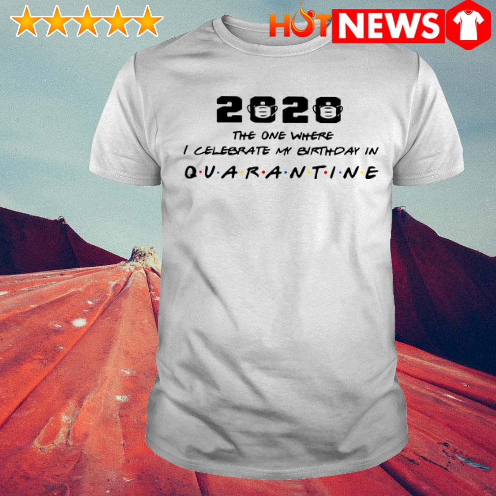 Official 2020 The one where I celebrate my birthday in Quarantine shirt