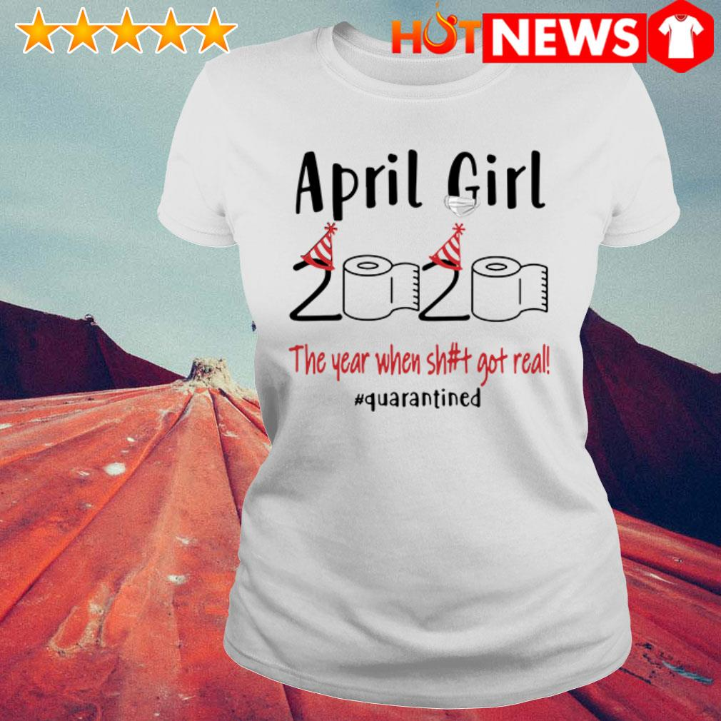The year when shit got real #quarantined April girl 2020  Ladies Tee