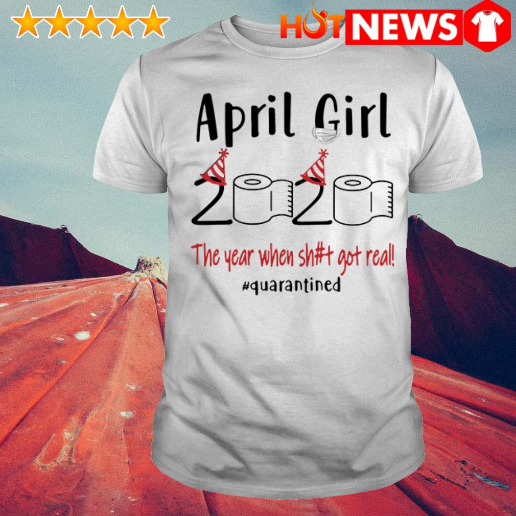 The year when shit got real #quarantined April girl 2020 shirt