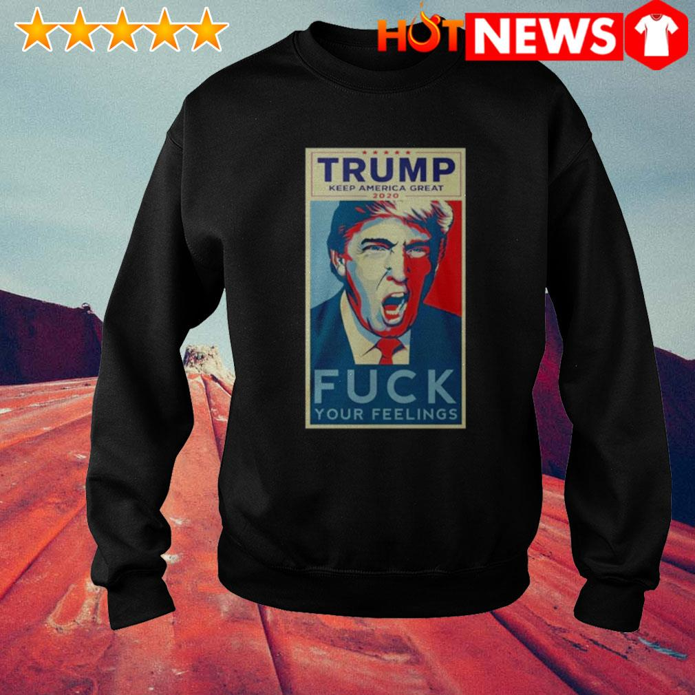 Trump keep America great 2020 Fuck Your Feelings Sweater