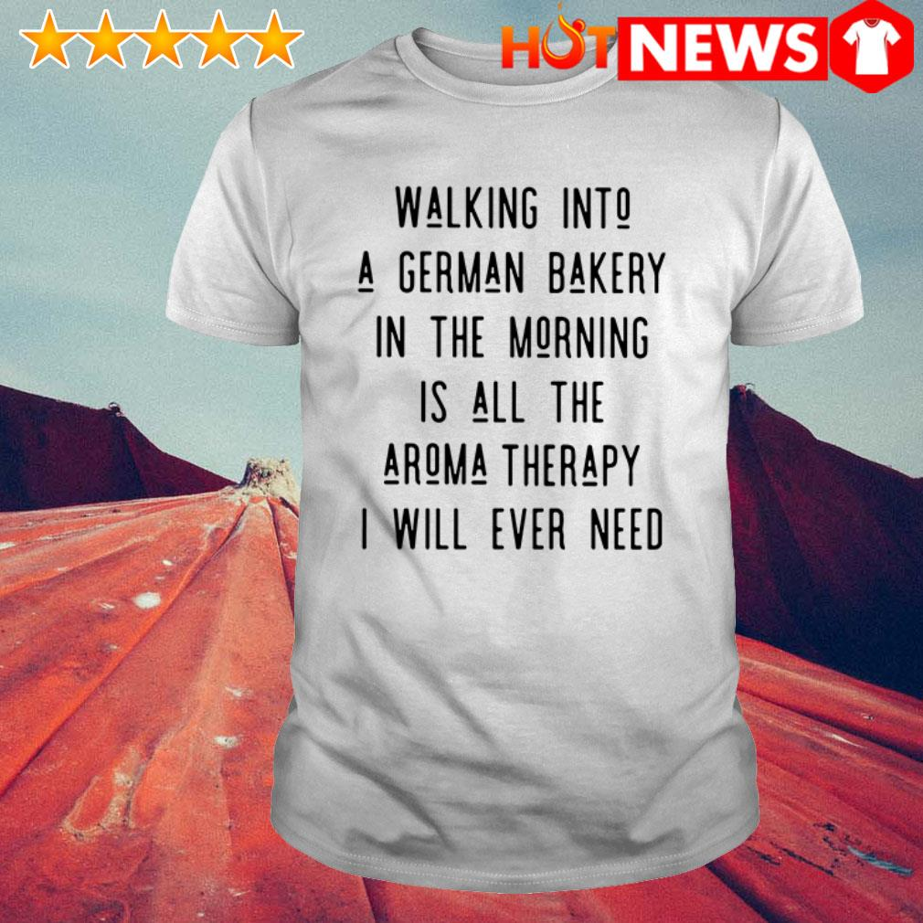 Walking into a german bakery I will ever need shirt