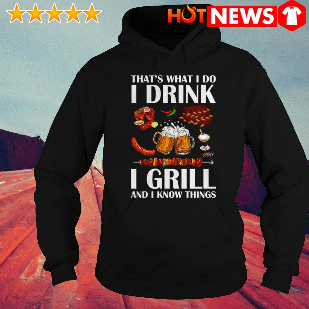 Beer I grill and I know things that's what I do I drink Hoodie