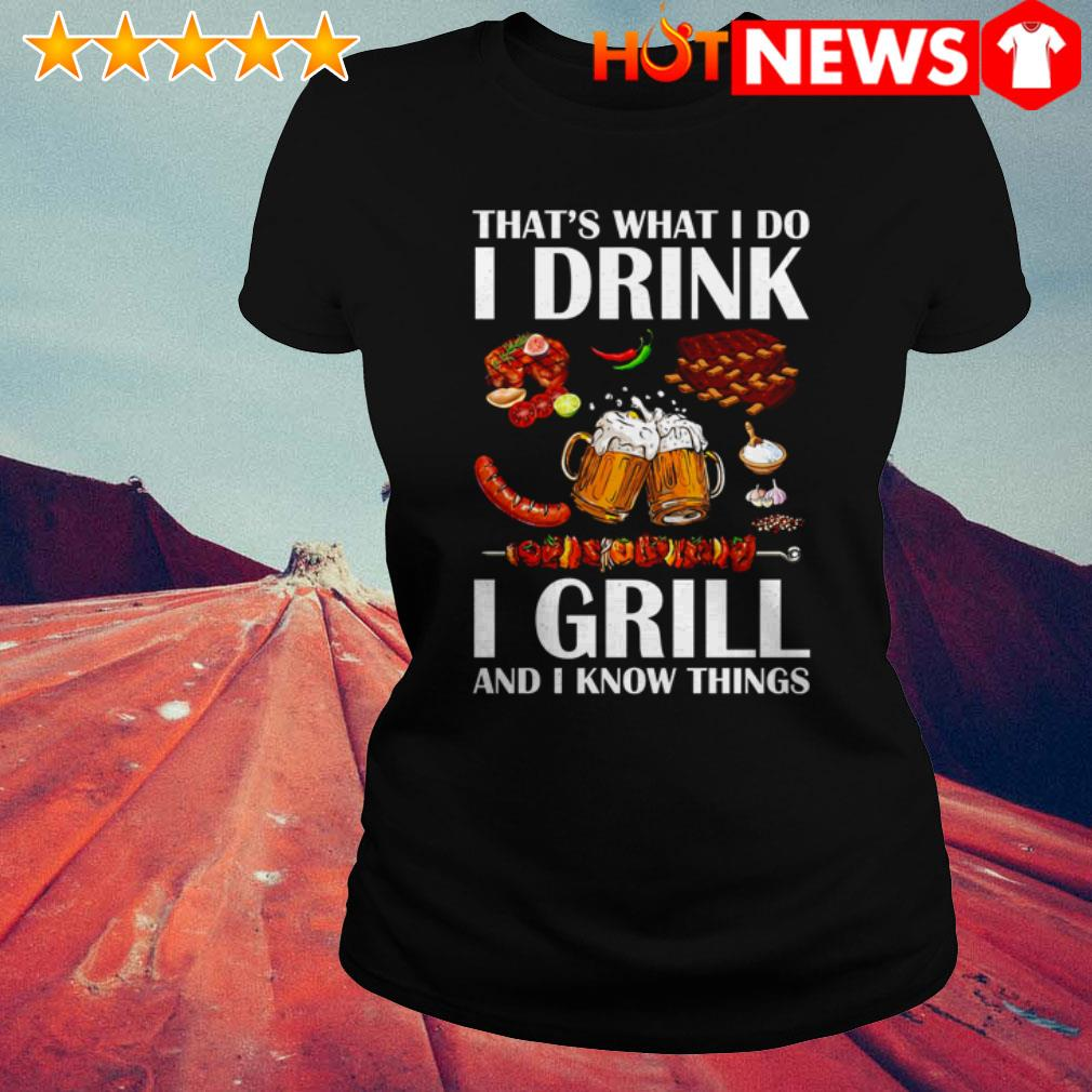 Beer I grill and I know things that's what I do I drink Ladies Tee