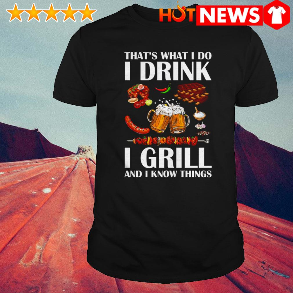 Beer I grill and I know things that's what I do I drink shirt