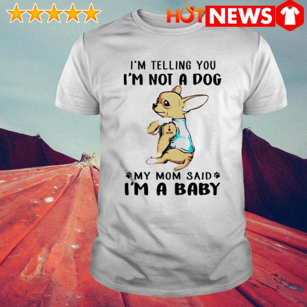 Chihuahua tattoos I love mom I'm telling you I'm not a dog I'm a baby shirt