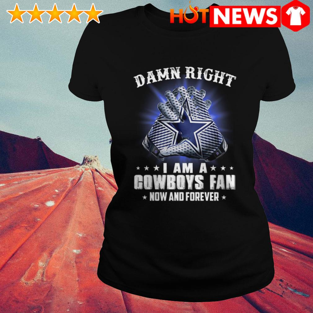 Damn right I am a Cowboys fan now and forever Dallas Cowboys  Ladies Tee