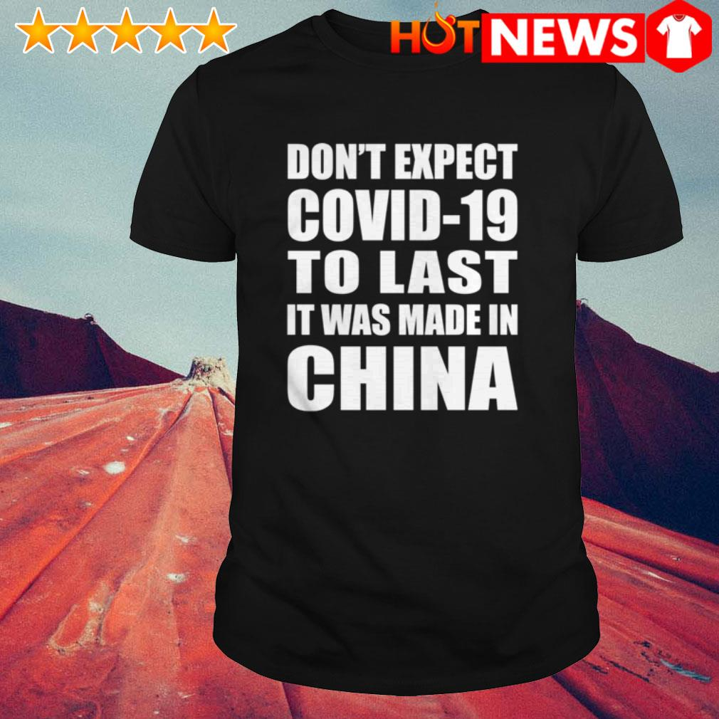 Don't expect COVID-19 to last it was made in China Coronavirus shirt