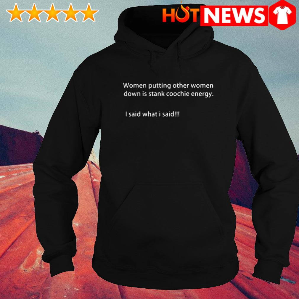I said what I said women putting other women down is stank coochie energy Hoodie