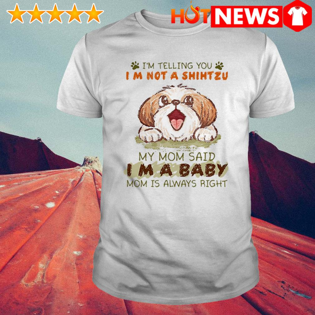 I'm a baby mom is always right I'm telling you I'm not a Shih Tzu my mom said shirt