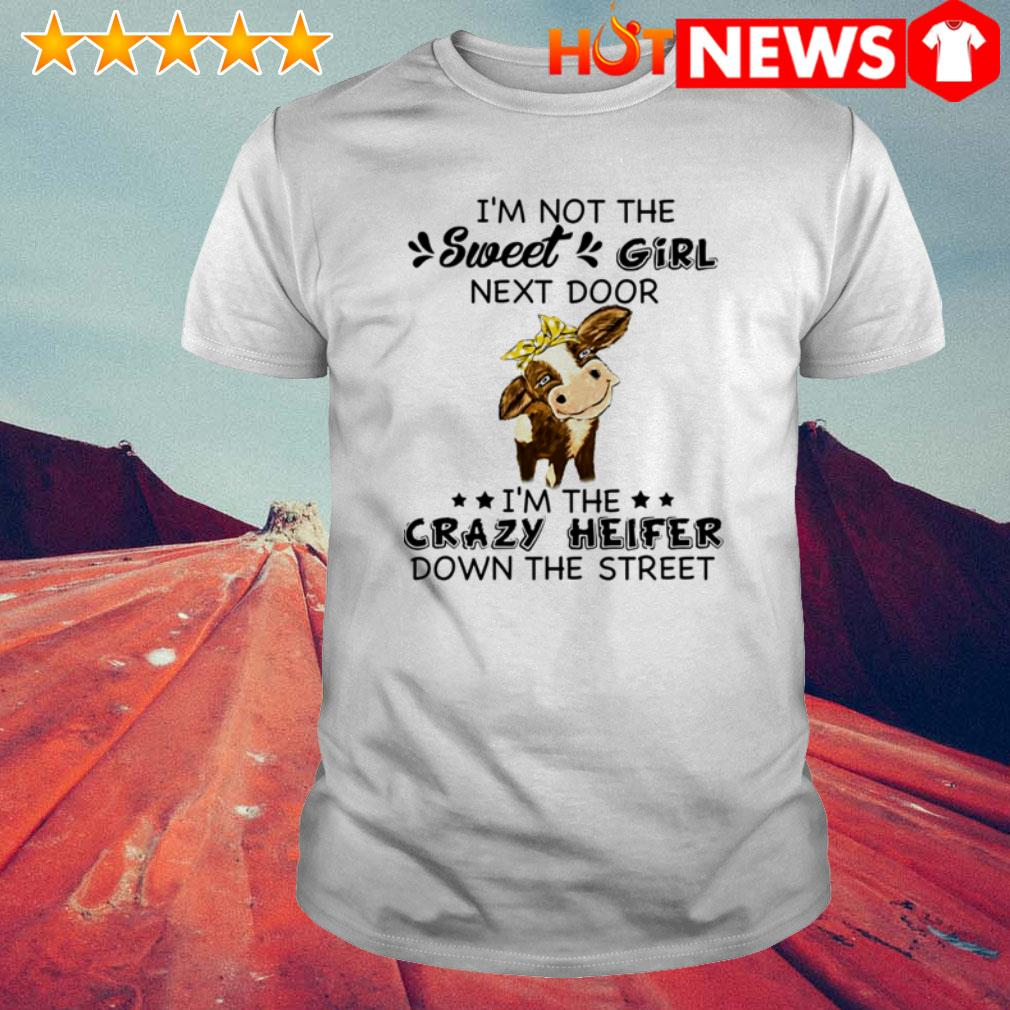 I'm the crazy heifer down the street I'm not the sweet girl next door shirt