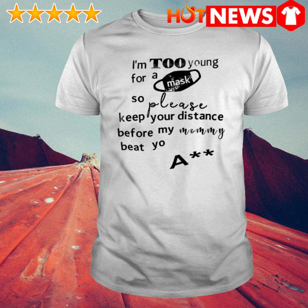 I'm too young for a mask so please keep your distance shirt