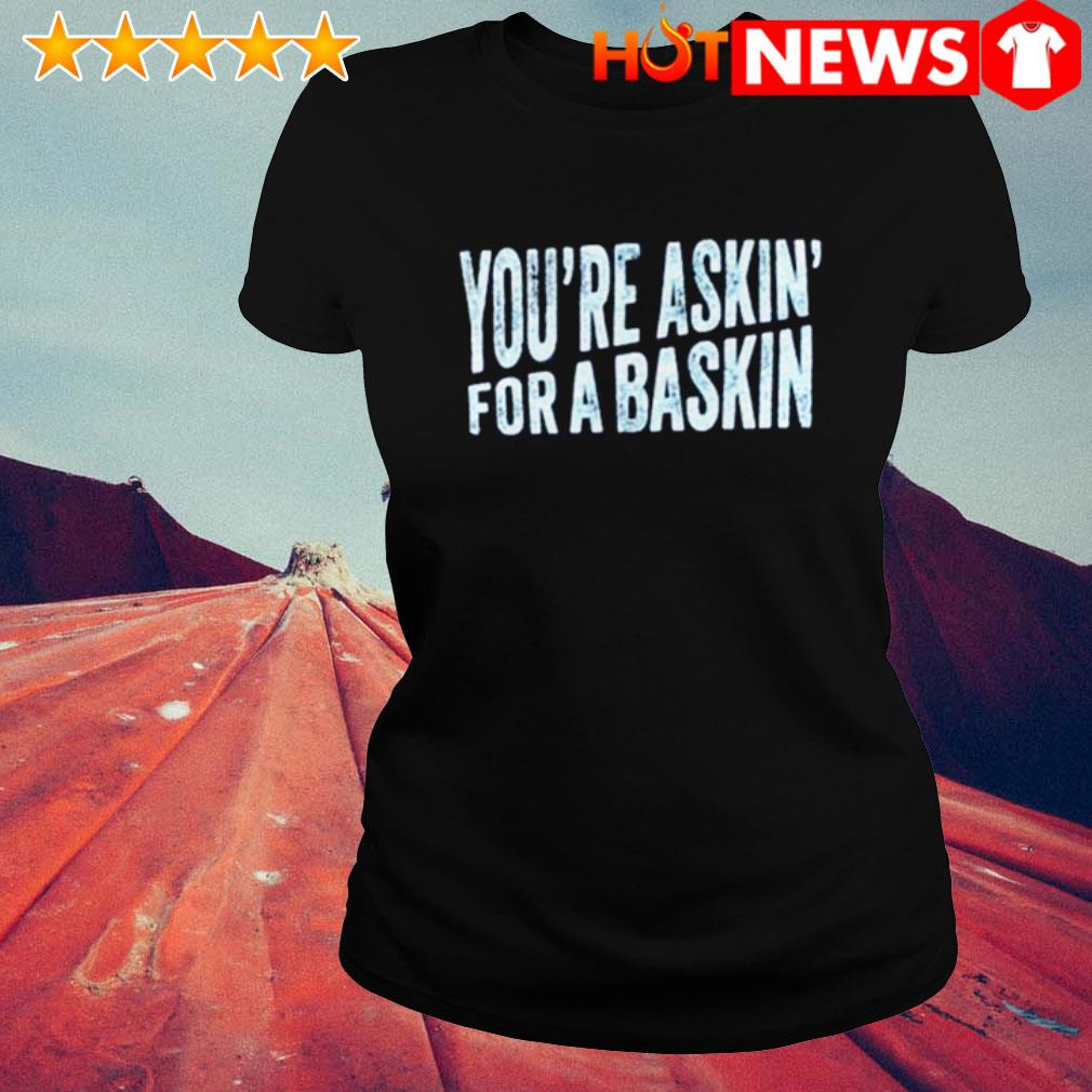 Official You're askin' for a baskin Ladies Tee