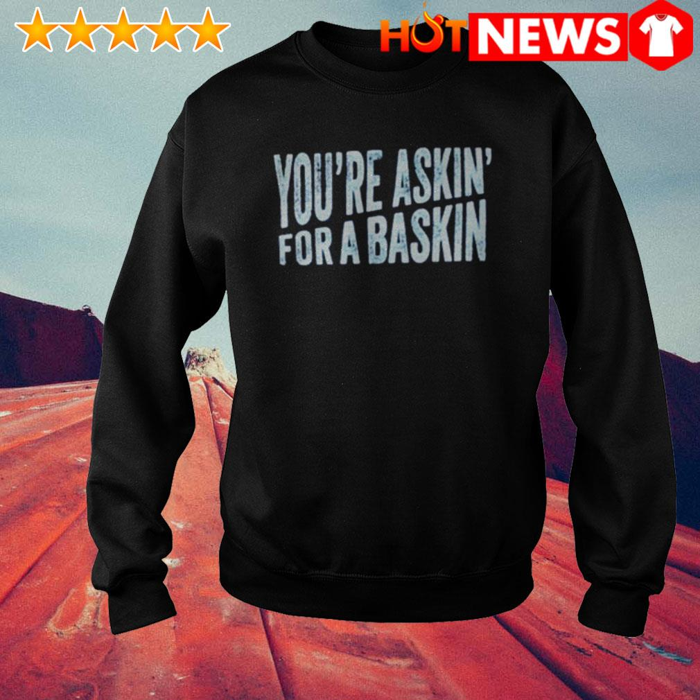 Official You're askin' for a baskin Sweater