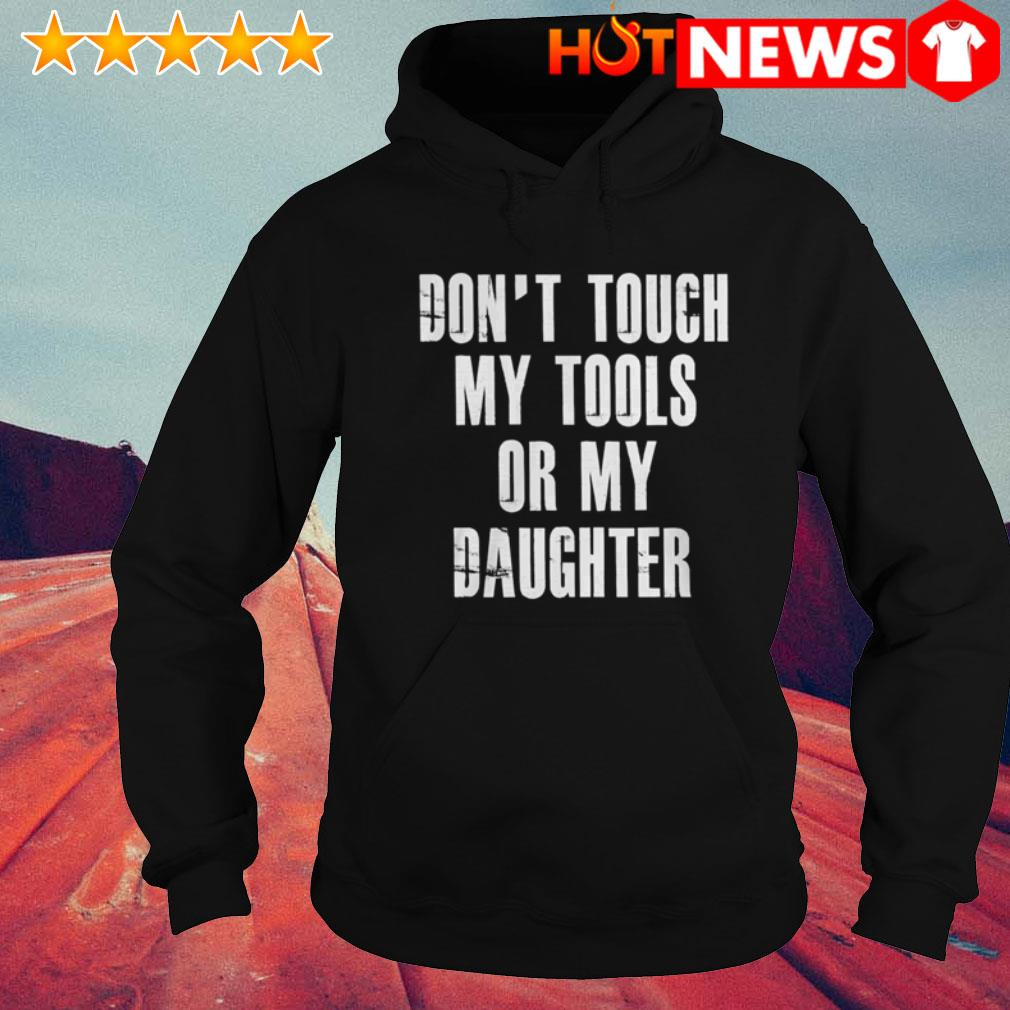 Or my daughter don't touch my tools Hoodie