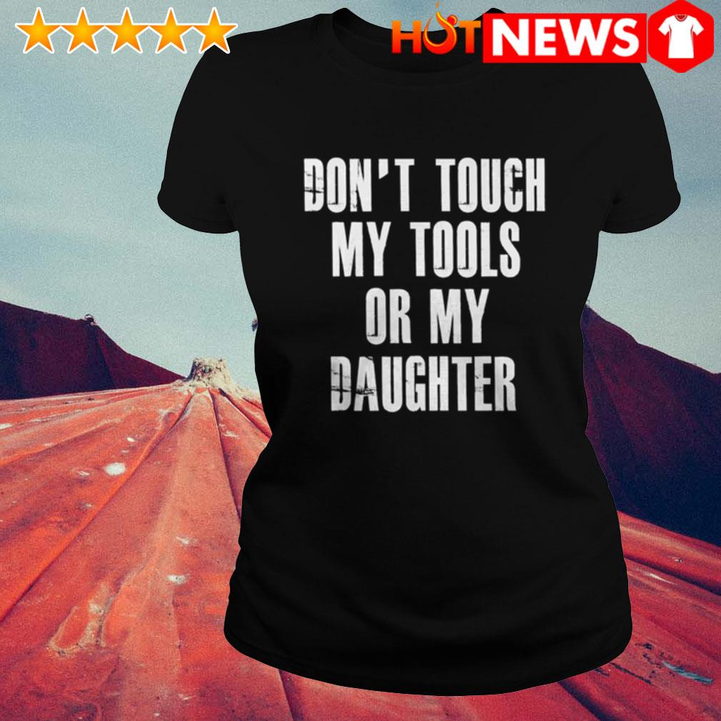 Or my daughter don't touch my tools Ladies Tee