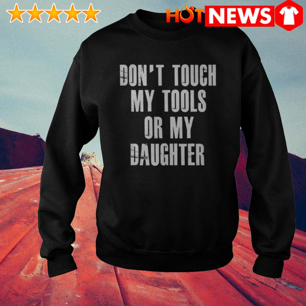 Or my daughter don't touch my tools Sweater