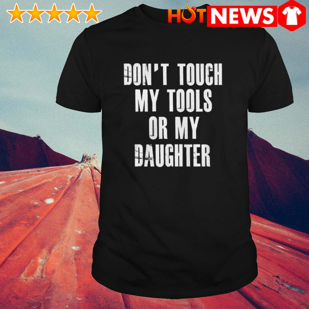 Or my daughter don't touch my tools shirt