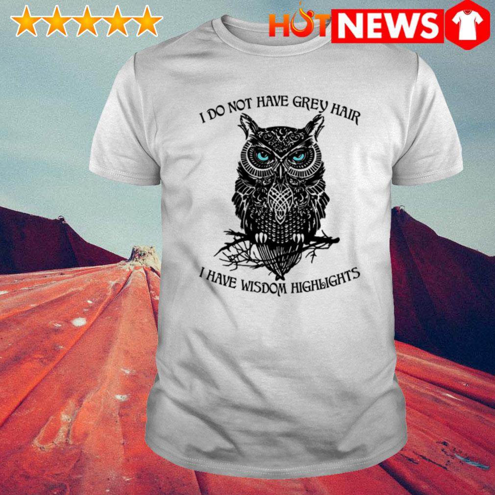 Owl I have wisdom highlights I do not have grey hair shirt