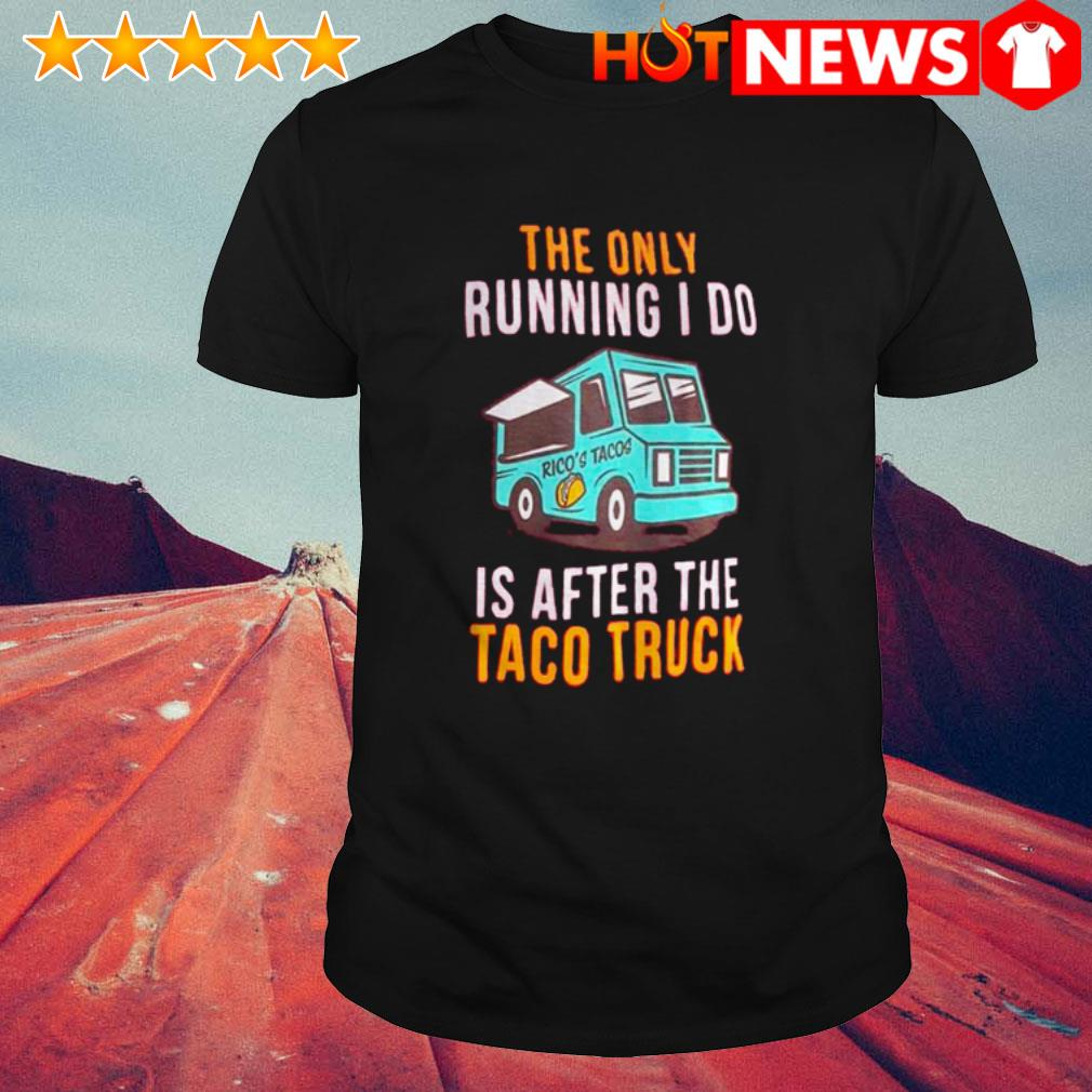 Rico's Tacos the only running I do is after the taco truck shirt