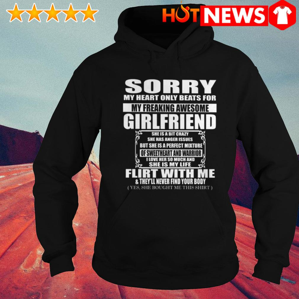 Sorry girlfriend she is a bit crazy flirt with me and they'll never find your body Hoodie