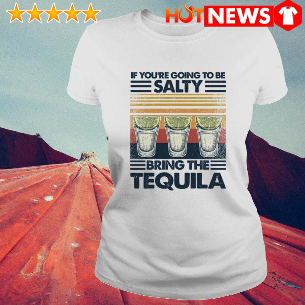 Vintage Tequila if you're going to be salty bring the tequila Ladies Tee