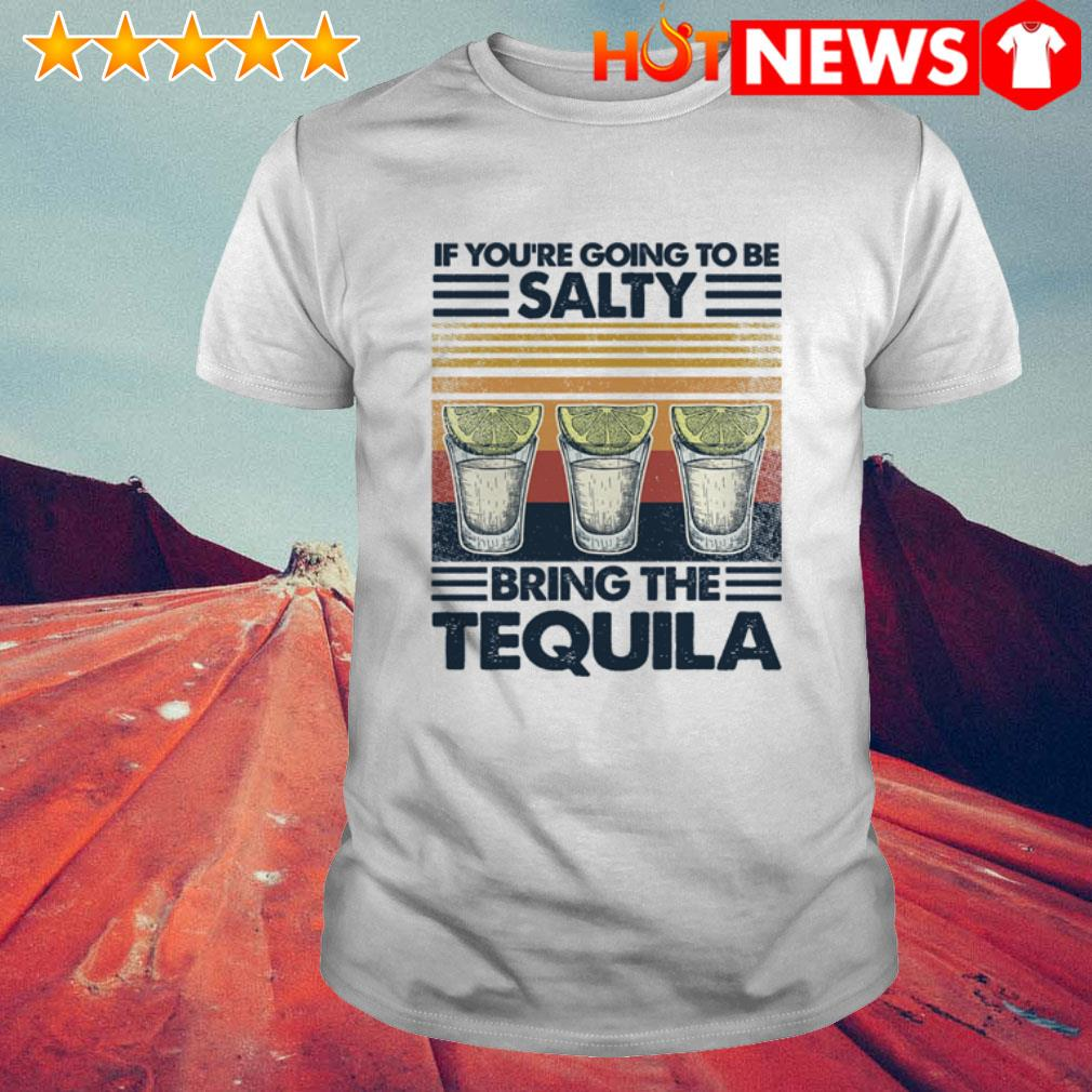 Vintage Tequila if you're going to be salty bring the tequila shirt