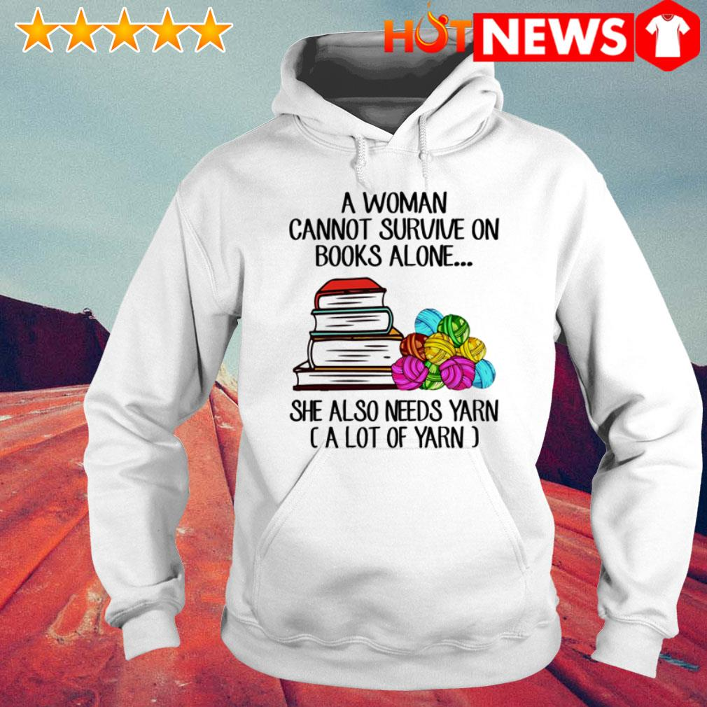 A woman cannot survive on books alone she also needs yarn a lot of yarn Hoodie